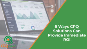 5 Ways CPQ Solutions Can Provide Immediate ROI