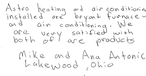 Astro heating and air conditioning installed our Bryant furnace and air conditioning. We are very satisfied with both of our products.  MiKe and Ana Antonic Lakewood, Ohio