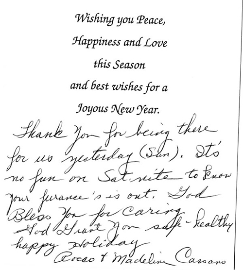Wishing you peace, happiness and love this season and best wishes for a joyous New Year.  Thank you for being there for us yesterday. It's no fun on Sat night to know your furnace is out. God Bless you for caring. God Grant you safe – healthy happy holiday  Rosco & Madeline Carsano