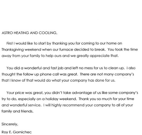 Astro Heating and Cooling,  First I would like to start off by thanking you for coming to our house on Thanksgiving weekend when our furnace decided to break. You took the time away from your family to help ours and we greatly appreciate it.  You did a wonderful and fast job and left no mess for us to clean up. I also thought the follow up phone call was great. There are not many company's that I know of that would do what your company had done for us.  Your price was great, you didn't take advantage of us like some company's try to do, especially on a holiday weekend. Thank you so much for your time and wonderful service. I will highly recommend your company to all of our family and friends.  Sincerely,  Roy E. Gornichec