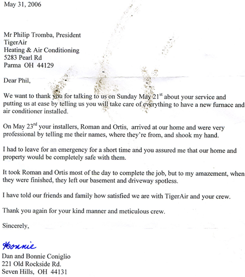 May 31, 2006 Mr Phillip Tromba, President TigerAir Heating & Air Conditioning 5283 Pearl Rd Parma OH 44129  Dear Phil,  We want to thank you for talking to us on Sunday May 21st about your service and putting us at ease by telling us you will take care of everything to have a new furnace and air conditioner installed.  On May 23rd your installers, Roman and Ortis, arrived at our home and were very professional by telling me their names, where they're from and shook my hand.  I had to leave for an emergency for a short time and you assured me that our home and property would be completely safe with them.  It took Roman and Ortis most of the day to complete the job, but to my amazement, when they were finished they left our basement and driveway spotless.  I have told our friends and family how satisfied we are with TigerAir and your crew.  Thank you again for your kind manner and meticulous crew.  Sincerely,  Dan and Bonnie Conigilo 221 Old Rockside Rd. Seven Hills, OH 44131
